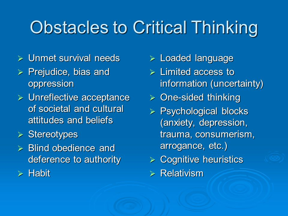 Obstacles to Critical Thinking  Unmet survival needs  Prejudice, bias and oppression  Unreflective acceptance of societal and cultural attitudes an