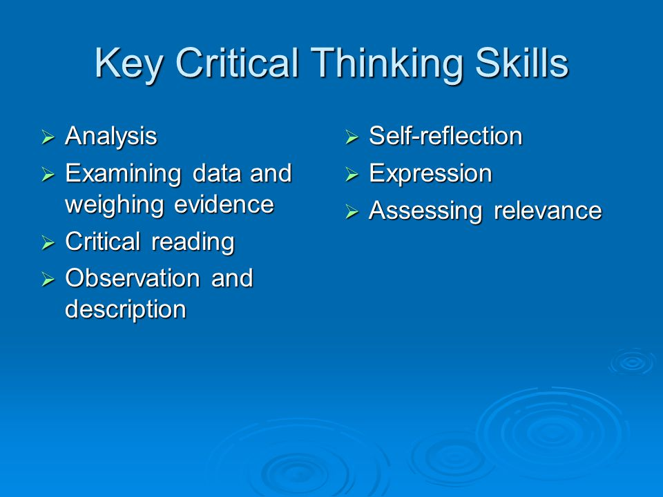 Key Critical Thinking Skills  Analysis  Examining data and weighing evidence  Critical reading  Observation and description  Self-reflection  Ex