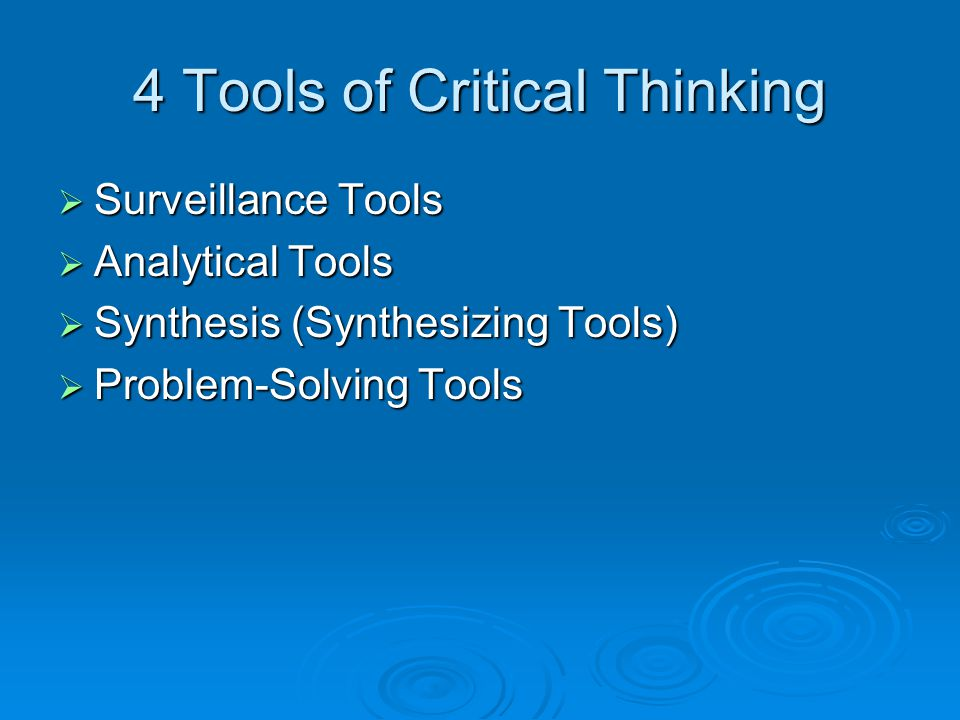 4 Tools of Critical Thinking  Surveillance Tools  Analytical Tools  Synthesis (Synthesizing Tools)  Problem-Solving Tools