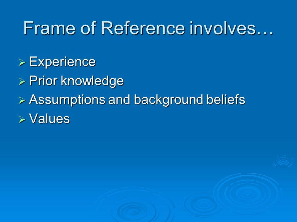Frame of Reference involves…  Experience  Prior knowledge  Assumptions and background beliefs  Values