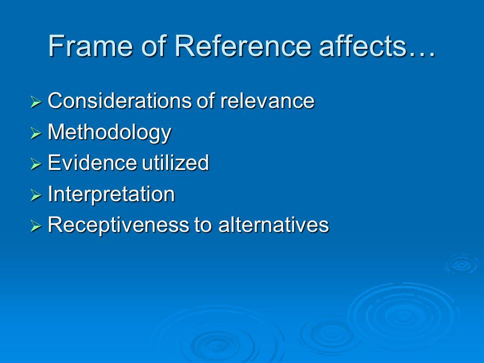 Frame of Reference affects…  Considerations of relevance  Methodology  Evidence utilized  Interpretation  Receptiveness to alternatives