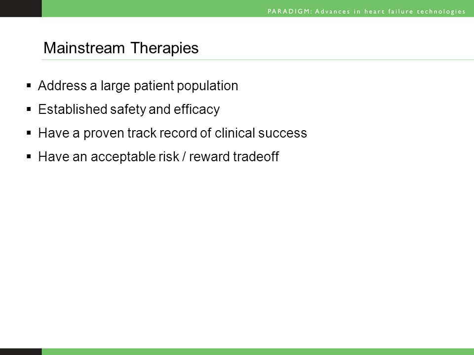  Address a large patient population  Established safety and efficacy  Have a proven track record of clinical success  Have an acceptable risk / reward tradeoff Mainstream Therapies