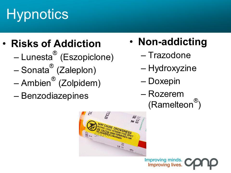 Hypnotics Risks of Addiction –Lunesta ® (Eszopiclone) –Sonata ® (Zaleplon) –Ambien ® (Zolpidem) –Benzodiazepines Non-addicting –Trazodone –Hydroxyzine