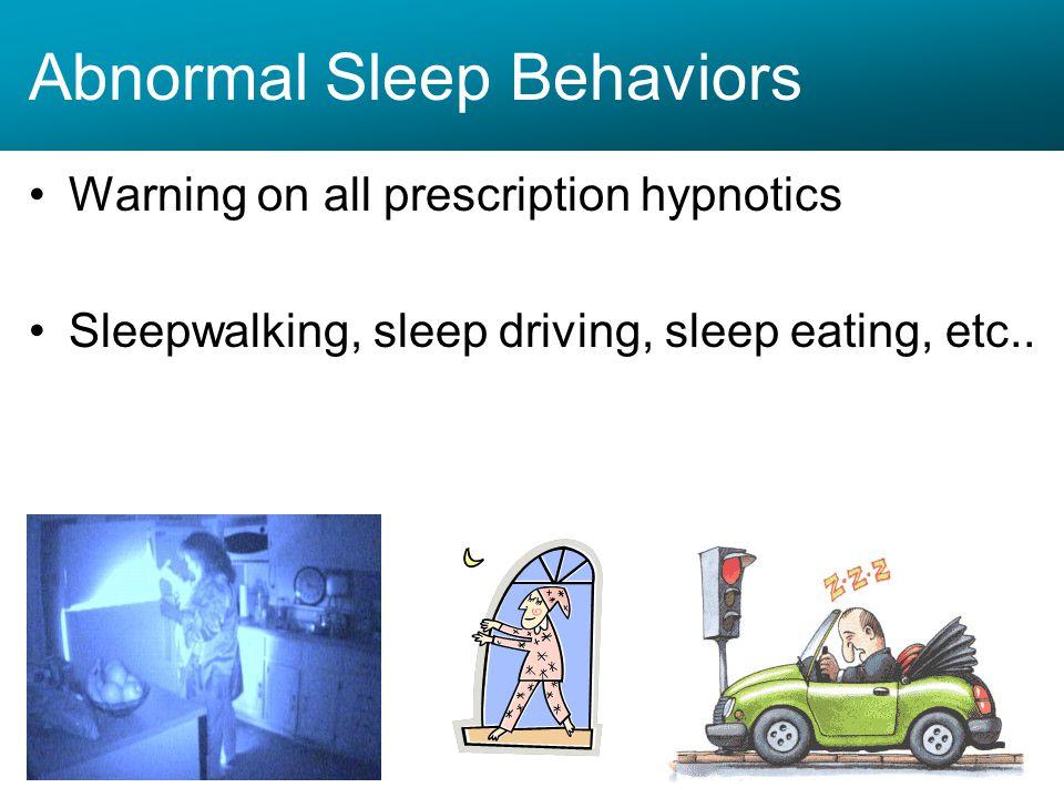 Abnormal Sleep Behaviors Warning on all prescription hypnotics Sleepwalking, sleep driving, sleep eating, etc..