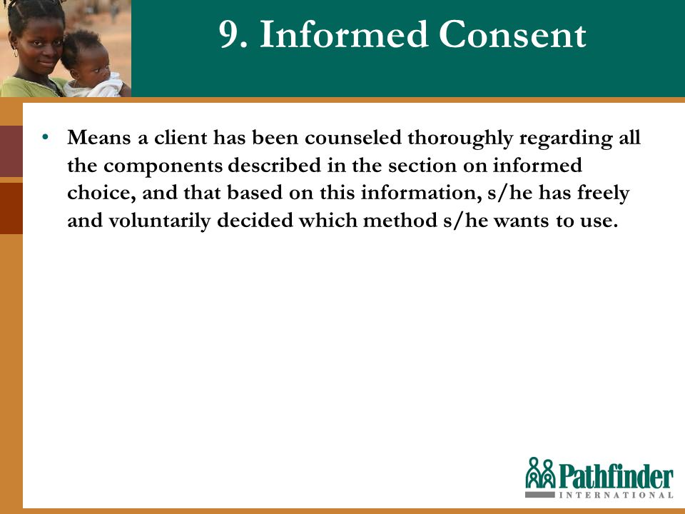 9. Informed Consent Means a client has been counseled thoroughly regarding all the components described in the section on informed choice, and that ba