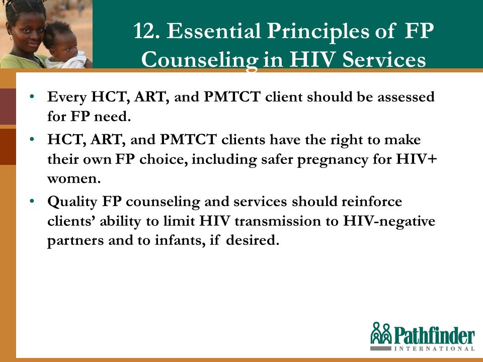 12. Essential Principles of FP Counseling in HIV Services Every HCT, ART, and PMTCT client should be assessed for FP need. HCT, ART, and PMTCT clients