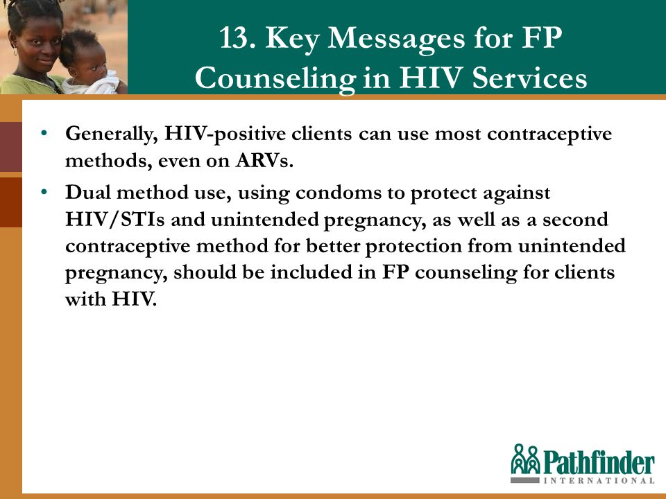 13. Key Messages for FP Counseling in HIV Services Generally, HIV-positive clients can use most contraceptive methods, even on ARVs. Dual method use,