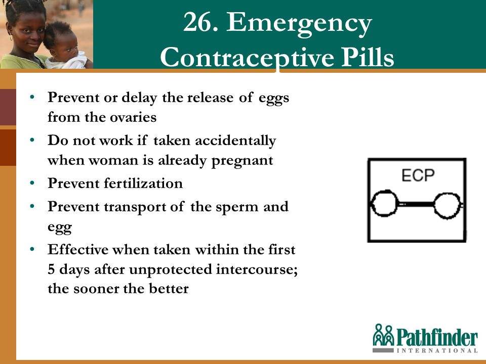 26. Emergency Contraceptive Pills Prevent or delay the release of eggs from the ovaries Do not work if taken accidentally when woman is already pregna