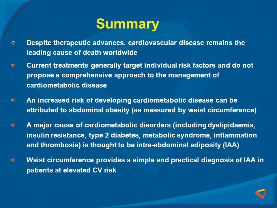 Summary Despite therapeutic advances, cardiovascular disease remains the leading cause of death worldwide Current treatments generally target individual risk factors and do not propose a comprehensive approach to the management of cardiometabolic disease An increased risk of developing cardiometabolic disease can be attributed to abdominal obesity (as measured by waist circumference) A major cause of cardiometabolic disorders (including dyslipidaemia, insulin resistance, type 2 diabetes, metabolic syndrome, inflammation and thrombosis) is thought to be intra-abdominal adiposity (IAA) Waist circumference provides a simple and practical diagnosis of IAA in patients at elevated CV risk
