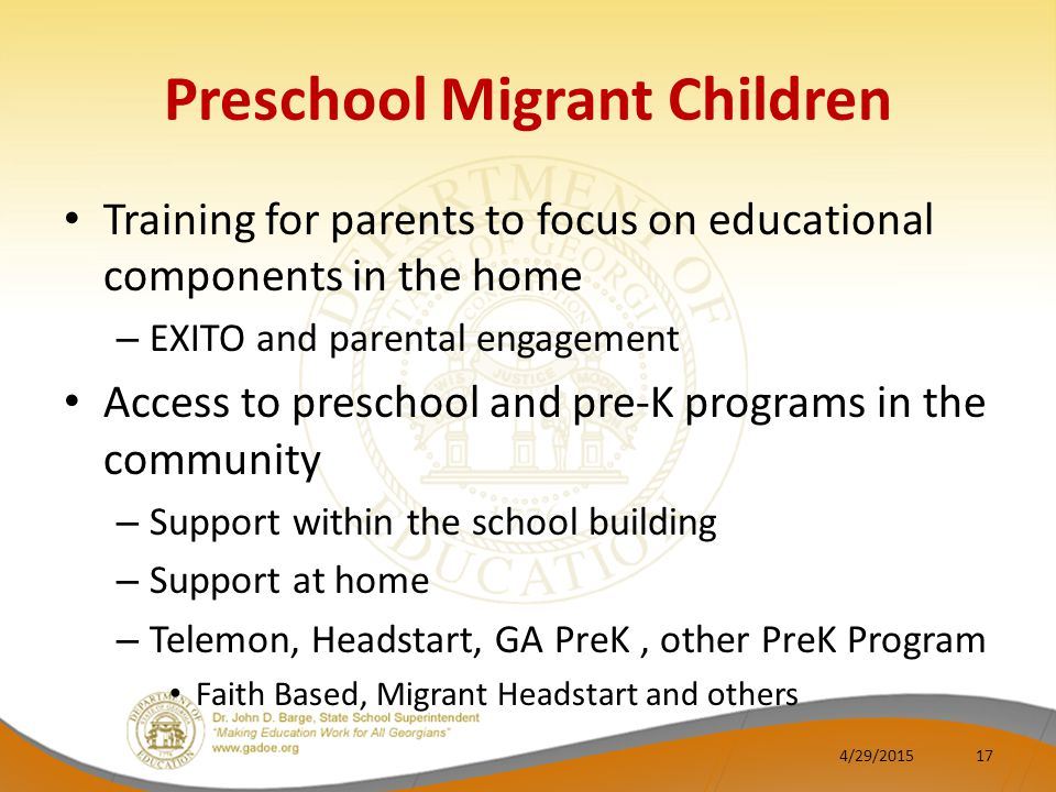 Preschool Migrant Children Training for parents to focus on educational components in the home – EXITO and parental engagement Access to preschool and pre-K programs in the community – Support within the school building – Support at home – Telemon, Headstart, GA PreK, other PreK Program Faith Based, Migrant Headstart and others 4/29/201517