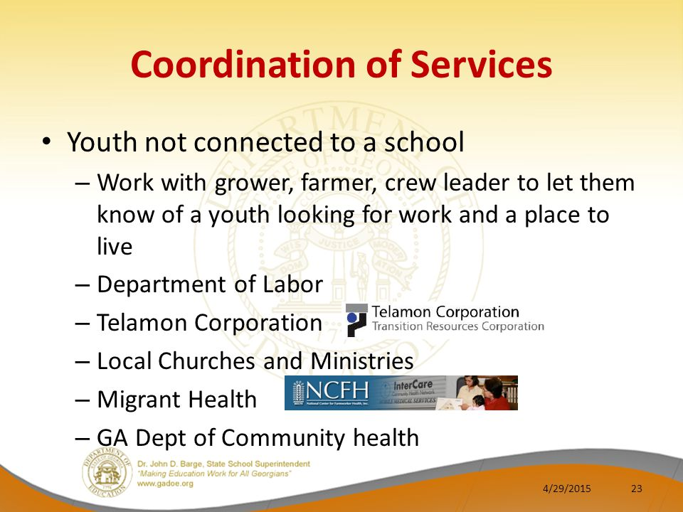 Coordination of Services Youth not connected to a school – Work with grower, farmer, crew leader to let them know of a youth looking for work and a place to live – Department of Labor – Telamon Corporation – Local Churches and Ministries – Migrant Health – GA Dept of Community health 4/29/201523