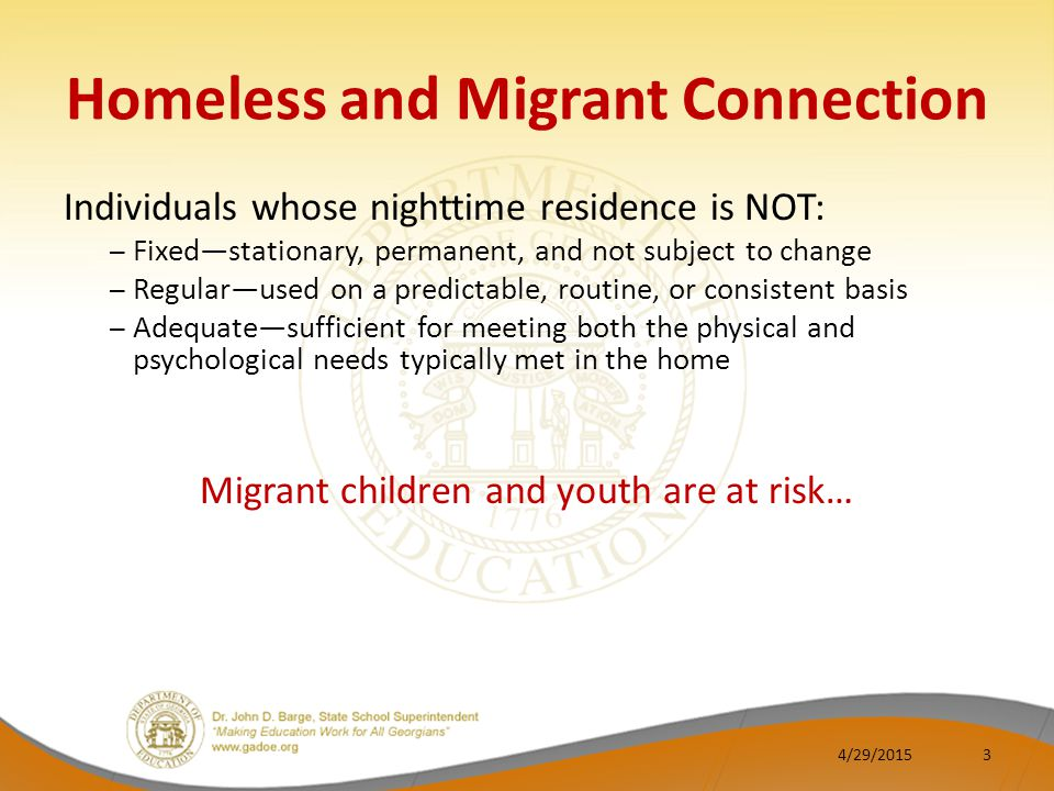 Homeless and Migrant Connection Individuals whose nighttime residence is NOT: – Fixed—stationary, permanent, and not subject to change – Regular—used on a predictable, routine, or consistent basis – Adequate—sufficient for meeting both the physical and psychological needs typically met in the home Migrant children and youth are at risk… 4/29/20153