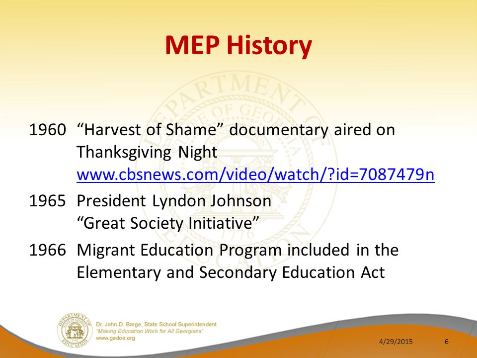 MEP History 1960 Harvest of Shame documentary aired on Thanksgiving Night www.cbsnews.com/video/watch/?id=7087479n www.cbsnews.com/video/watch/?id=7087479n 1965 President Lyndon Johnson Great Society Initiative 1966 Migrant Education Program included in the Elementary and Secondary Education Act 4/29/20156