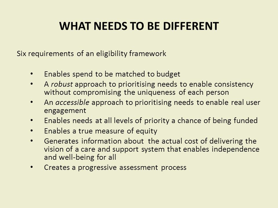 WHAT NEEDS TO BE DIFFERENT Six requirements of an eligibility framework Enables spend to be matched to budget A robust approach to prioritising needs