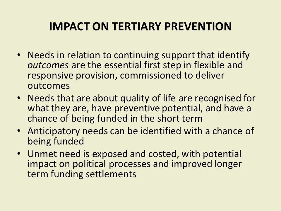 IMPACT ON TERTIARY PREVENTION Needs in relation to continuing support that identify outcomes are the essential first step in flexible and responsive provision, commissioned to deliver outcomes Needs that are about quality of life are recognised for what they are, have preventive potential, and have a chance of being funded in the short term Anticipatory needs can be identified with a chance of being funded Unmet need is exposed and costed, with potential impact on political processes and improved longer term funding settlements