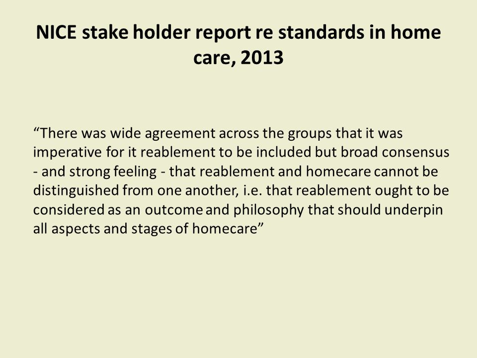 "NICE stake holder report re standards in home care, 2013 ""There was wide agreement across the groups that it was imperative for it reablement to be in"