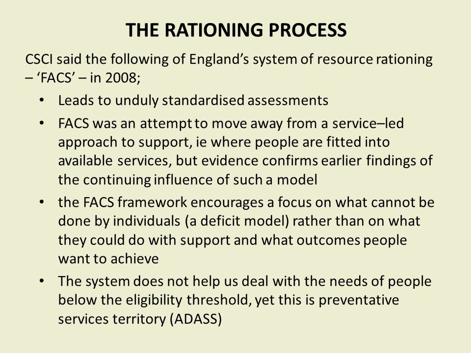 THE RATIONING PROCESS CSCI said the following of England's system of resource rationing – 'FACS' – in 2008; Leads to unduly standardised assessments FACS was an attempt to move away from a service–led approach to support, ie where people are fitted into available services, but evidence confirms earlier findings of the continuing influence of such a model the FACS framework encourages a focus on what cannot be done by individuals (a deficit model) rather than on what they could do with support and what outcomes people want to achieve The system does not help us deal with the needs of people below the eligibility threshold, yet this is preventative services territory (ADASS)