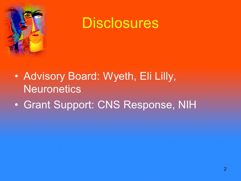 2 Disclosures Advisory Board: Wyeth, Eli Lilly, Neuronetics Grant Support: CNS Response, NIH
