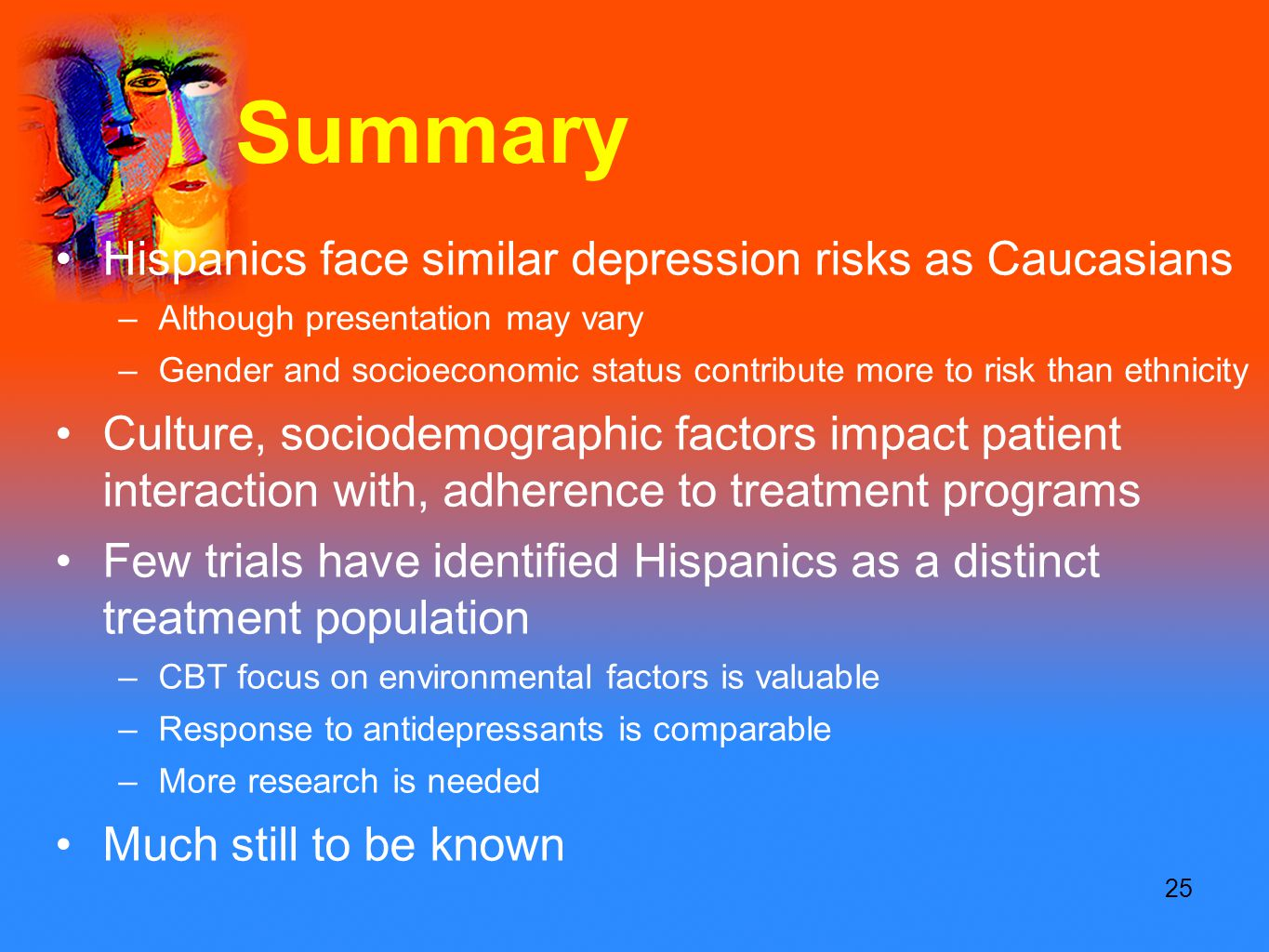 25 Summary Hispanics face similar depression risks as Caucasians –Although presentation may vary –Gender and socioeconomic status contribute more to risk than ethnicity Culture, sociodemographic factors impact patient interaction with, adherence to treatment programs Few trials have identified Hispanics as a distinct treatment population –CBT focus on environmental factors is valuable –Response to antidepressants is comparable –More research is needed Much still to be known