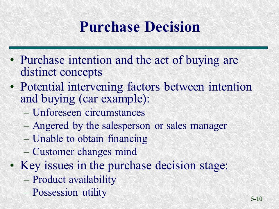 5-10 Purchase intention and the act of buying are distinct concepts Potential intervening factors between intention and buying (car example): –Unforeseen circumstances –Angered by the salesperson or sales manager –Unable to obtain financing –Customer changes mind Key issues in the purchase decision stage: –Product availability –Possession utility Purchase Decision