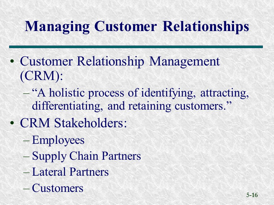 5-16 Customer Relationship Management (CRM): – A holistic process of identifying, attracting, differentiating, and retaining customers. CRM Stakeholders: –Employees –Supply Chain Partners –Lateral Partners –Customers Managing Customer Relationships