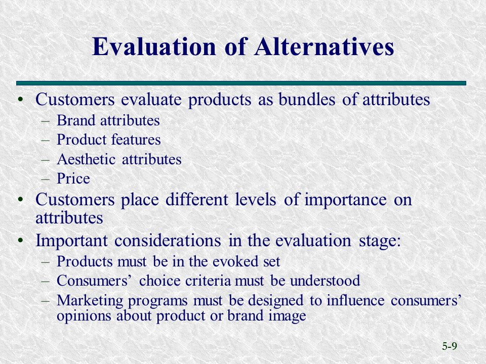 5-9 Customers evaluate products as bundles of attributes –Brand attributes –Product features –Aesthetic attributes –Price Customers place different levels of importance on attributes Important considerations in the evaluation stage: –Products must be in the evoked set –Consumers' choice criteria must be understood –Marketing programs must be designed to influence consumers' opinions about product or brand image Evaluation of Alternatives