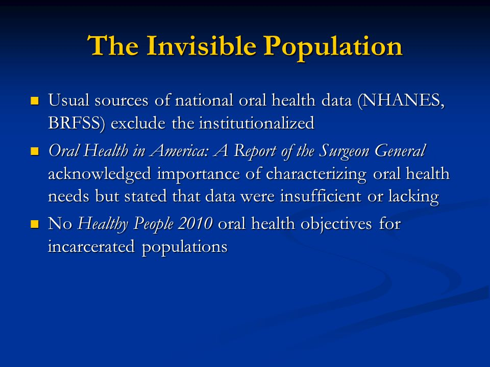 The Invisible Population Usual sources of national oral health data (NHANES, BRFSS) exclude the institutionalized Usual sources of national oral healt