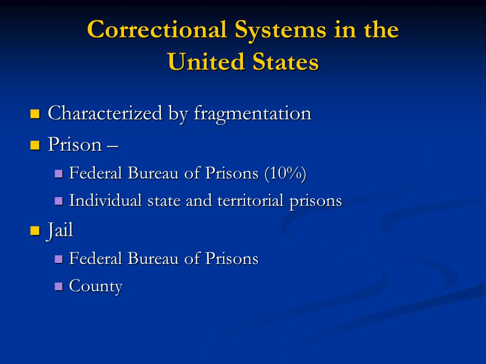 Correctional Systems in the United States Characterized by fragmentation Characterized by fragmentation Prison – Prison – Federal Bureau of Prisons (1