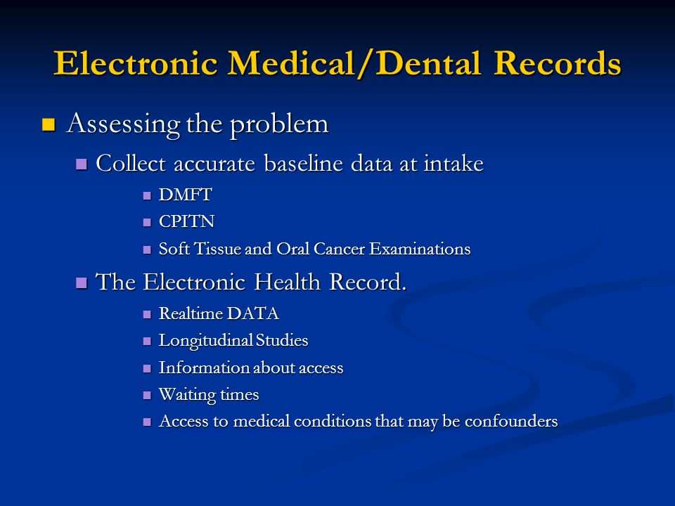 Electronic Medical/Dental Records Assessing the problem Assessing the problem Collect accurate baseline data at intake Collect accurate baseline data