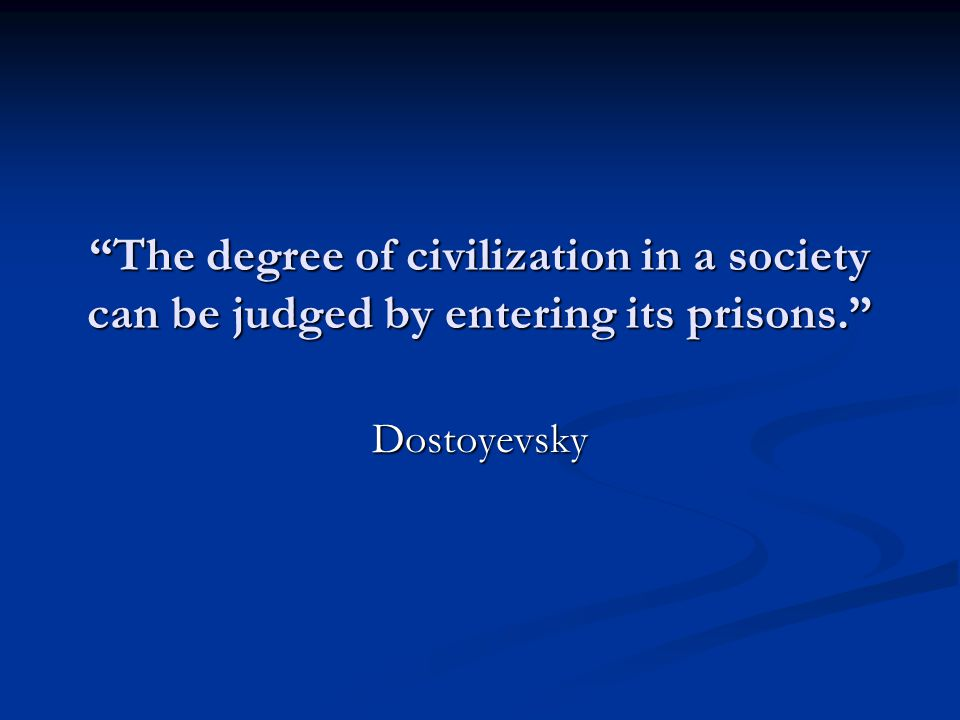 """The degree of civilization in a society can be judged by entering its prisons."" Dostoyevsky"