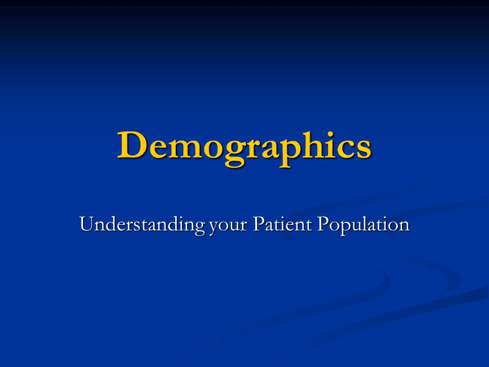 Demographics Understanding your Patient Population