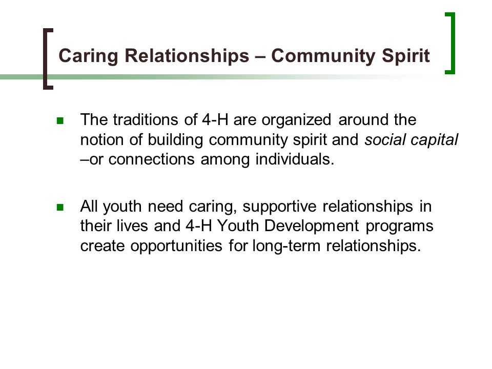 Caring Relationships – Community Spirit The traditions of 4-H are organized around the notion of building community spirit and social capital –or conn