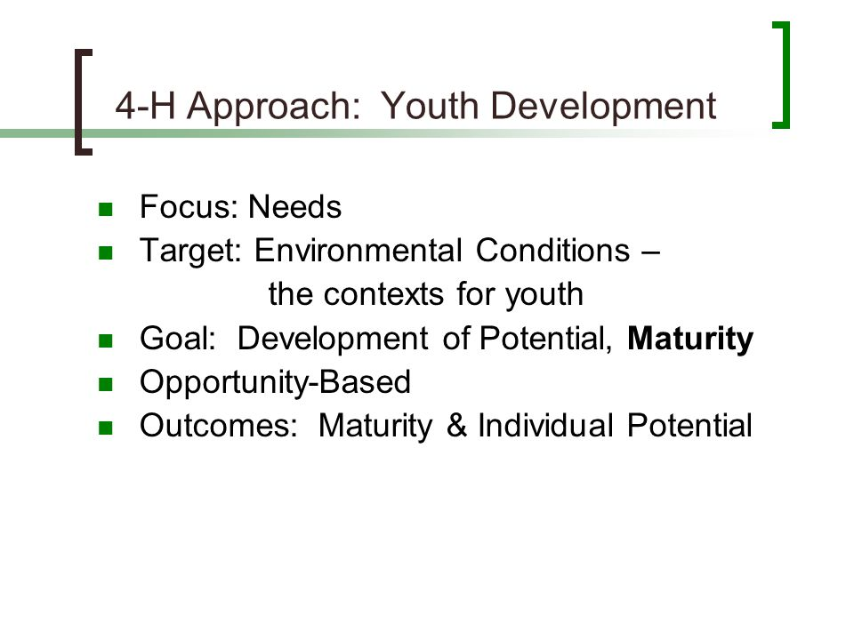 4-H Approach: Youth Development Focus: Needs Target: Environmental Conditions – the contexts for youth Goal: Development of Potential, Maturity Opport