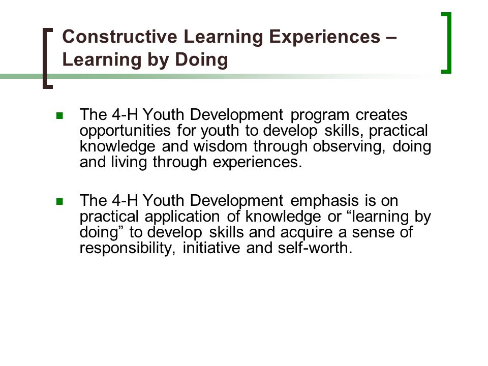 Constructive Learning Experiences – Learning by Doing The 4-H Youth Development program creates opportunities for youth to develop skills, practical k