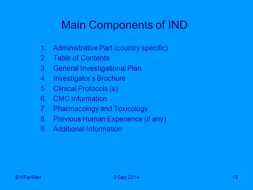 Main Components of IND 1.Administrative Part (country specific) 2.Table of Contents 3.General Investigational Plan 4.Investigator's Brochure 5.Clinical Protocols (s) 6.CMC Information 7.Pharmacology and Toxicology 8.Previous Human Experience (if any) 9.Additional Information ENIFarMed199 Sep 2014