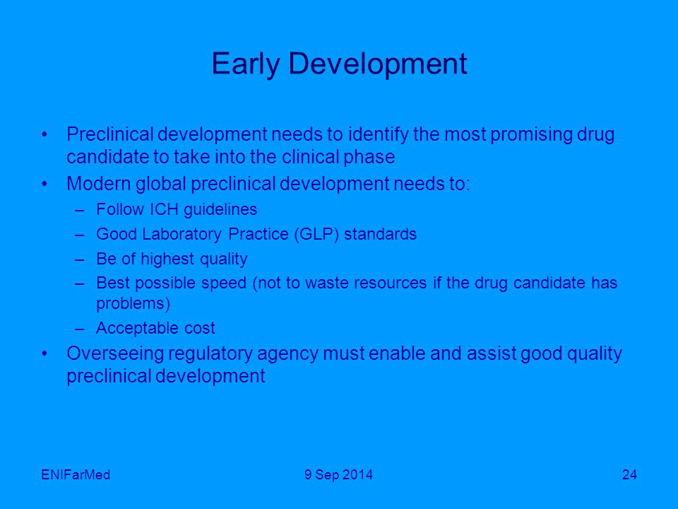 Early Development Preclinical development needs to identify the most promising drug candidate to take into the clinical phase Modern global preclinical development needs to: –Follow ICH guidelines –Good Laboratory Practice (GLP) standards –Be of highest quality –Best possible speed (not to waste resources if the drug candidate has problems) –Acceptable cost Overseeing regulatory agency must enable and assist good quality preclinical development ENIFarMed249 Sep 2014