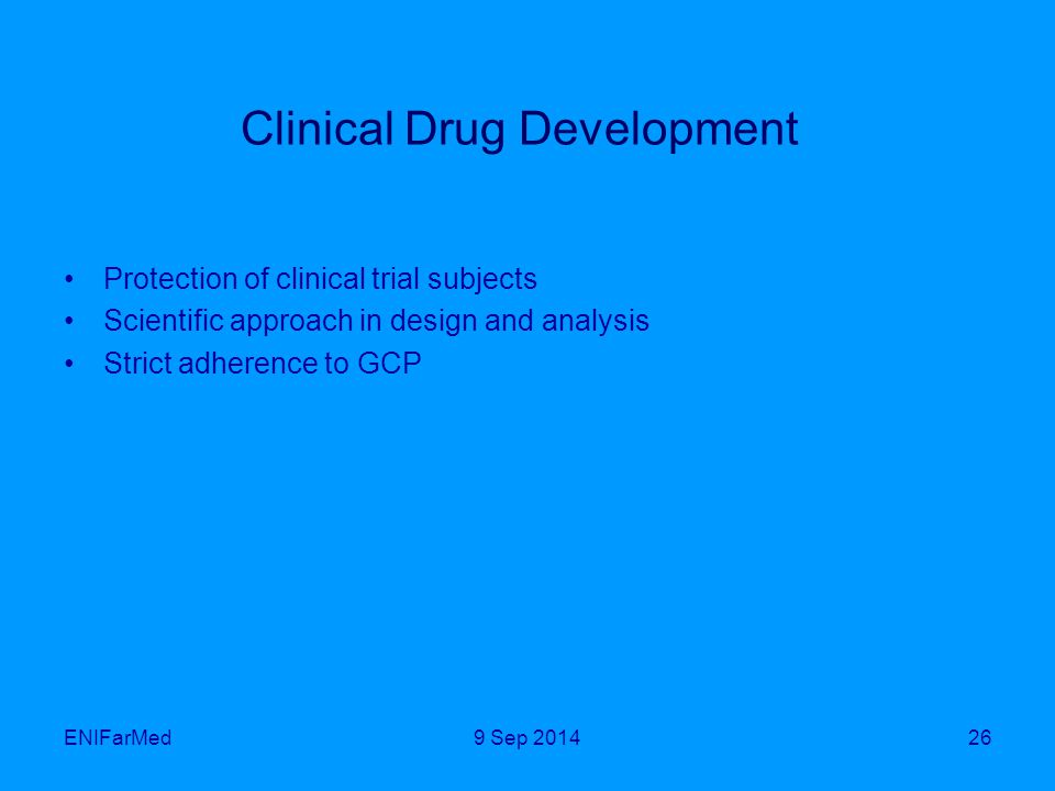 ENIFarMed26 Clinical Drug Development Protection of clinical trial subjects Scientific approach in design and analysis Strict adherence to GCP 9 Sep 2014