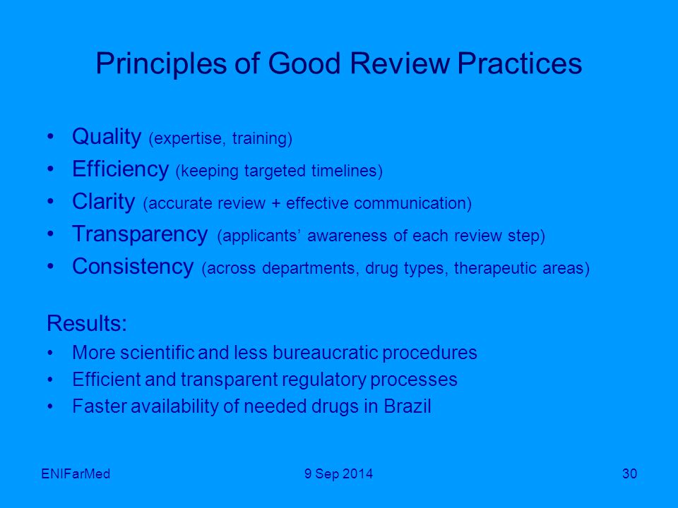 Principles of Good Review Practices Quality (expertise, training) Efficiency (keeping targeted timelines) Clarity (accurate review + effective communication) Transparency (applicants' awareness of each review step) Consistency (across departments, drug types, therapeutic areas) Results: More scientific and less bureaucratic procedures Efficient and transparent regulatory processes Faster availability of needed drugs in Brazil ENIFarMed309 Sep 2014