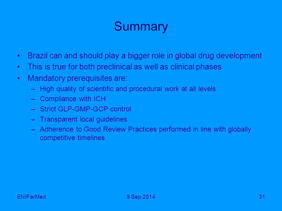Summary Brazil can and should play a bigger role in global drug development This is true for both preclinical as well as clinical phases Mandatory prerequisites are: –High quality of scientific and procedural work at all levels –Compliance with ICH –Strict GLP-GMP-GCP control –Transparent local guidelines –Adherence to Good Review Practices performed in line with globally competitive timelines ENIFarMed319 Sep 2014