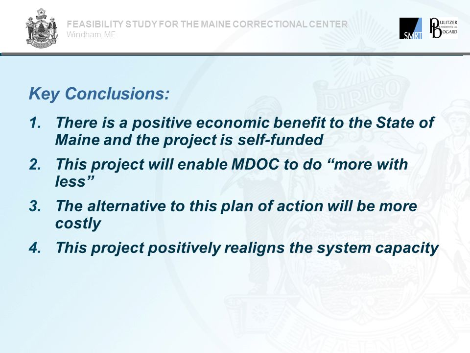 1.There is a positive economic benefit to the State of Maine and the project is self-funded  Will be closing the DCF and SMWRC and downsize CCF  Will be avoiding necessary capital improvements to inefficient facilities  Will put in place a design for MCC that permits more efficient operations and lowers costs  The cumulative savings will fund the new construction FEASIBILITY STUDY FOR THE MAINE CORRECTIONAL CENTER Windham, ME