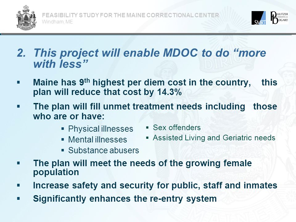 2.This project will enable MDOC to do more with less FEASIBILITY STUDY FOR THE MAINE CORRECTIONAL CENTER Windham, ME