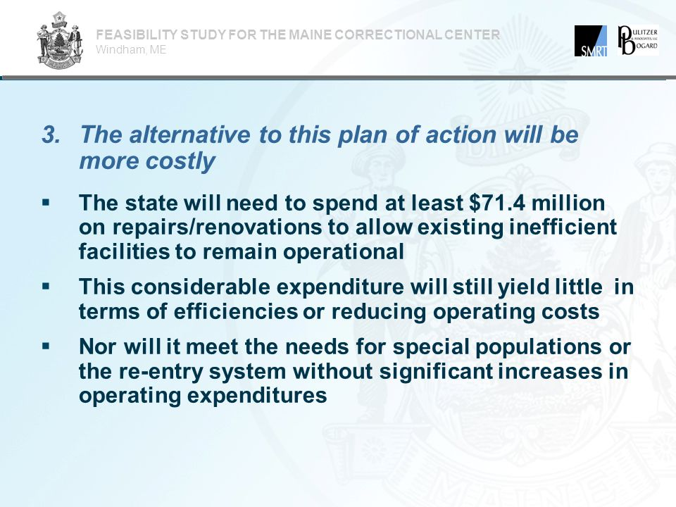 3.The alternative to this plan of action will be more costly FEASIBILITY STUDY FOR THE MAINE CORRECTIONAL CENTER Windham, ME