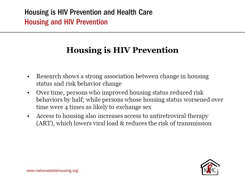 Housing is HIV Prevention Research shows a strong association between change in housing status and risk behavior change Over time, persons who improved housing status reduced risk behaviors by half; while persons whose housing status worsened over time were 4 times as likely to exchange sex Access to housing also increases access to antiretroviral therapy (ART), which lowers viral load & reduces the risk of transmission