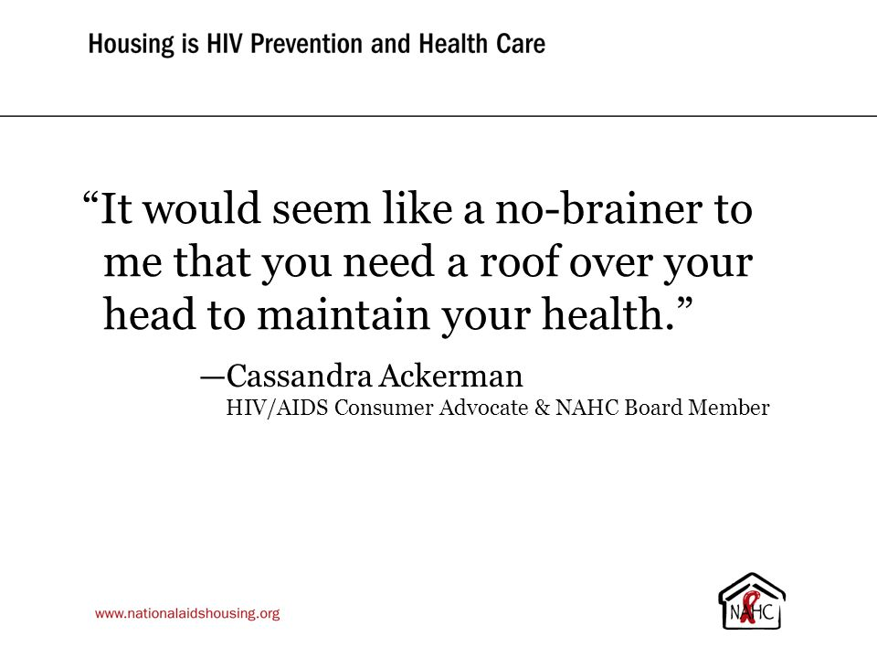 It would seem like a no-brainer to me that you need a roof over your head to maintain your health. —Cassandra Ackerman HIV/AIDS Consumer Advocate & NAHC Board Member