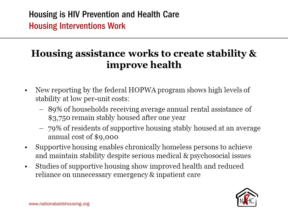 Housing assistance works to create stability & improve health New reporting by the federal HOPWA program shows high levels of stability at low per-unit costs: –89% of households receiving average annual rental assistance of $3,750 remain stably housed after one year –79% of residents of supportive housing stably housed at an average annual cost of $9,000 Supportive housing enables chronically homeless persons to achieve and maintain stability despite serious medical & psychosocial issues Studies of supportive housing show improved health and reduced reliance on unnecessary emergency & inpatient care