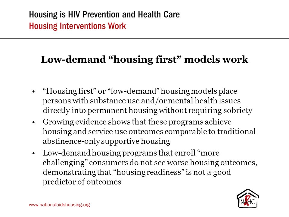 Low-demand housing first models work Housing first or low-demand housing models place persons with substance use and/or mental health issues directly into permanent housing without requiring sobriety Growing evidence shows that these programs achieve housing and service use outcomes comparable to traditional abstinence-only supportive housing Low-demand housing programs that enroll more challenging consumers do not see worse housing outcomes, demonstrating that housing readiness is not a good predictor of outcomes