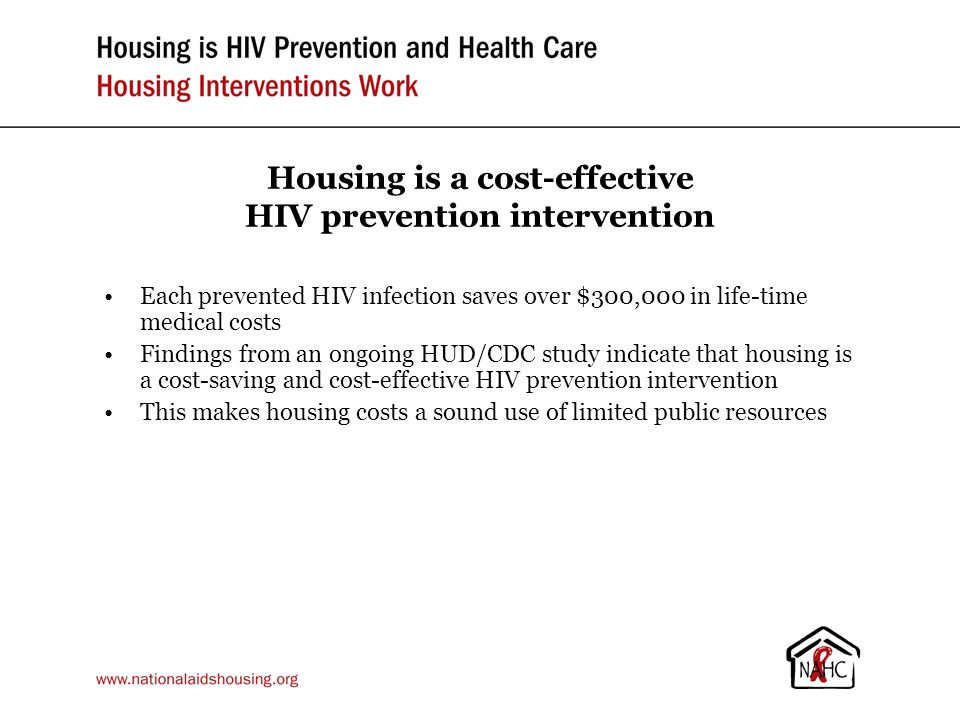 Housing is a cost-effective HIV prevention intervention Each prevented HIV infection saves over $300,000 in life-time medical costs Findings from an ongoing HUD/CDC study indicate that housing is a cost-saving and cost-effective HIV prevention intervention This makes housing costs a sound use of limited public resources