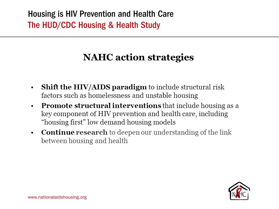 NAHC action strategies Shift the HIV/AIDS paradigm to include structural risk factors such as homelessness and unstable housing Promote structural interventions that include housing as a key component of HIV prevention and health care, including housing first low demand housing models Continue research to deepen our understanding of the link between housing and health