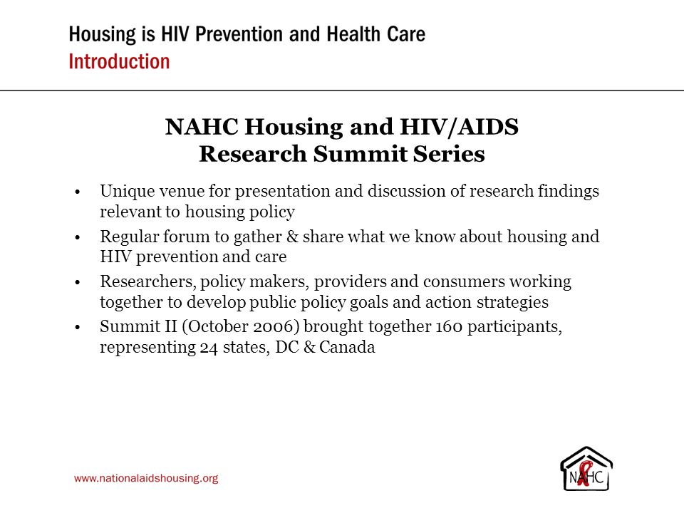 NAHC Housing and HIV/AIDS Research Summit Series Unique venue for presentation and discussion of research findings relevant to housing policy Regular forum to gather & share what we know about housing and HIV prevention and care Researchers, policy makers, providers and consumers working together to develop public policy goals and action strategies Summit II (October 2006) brought together 160 participants, representing 24 states, DC & Canada