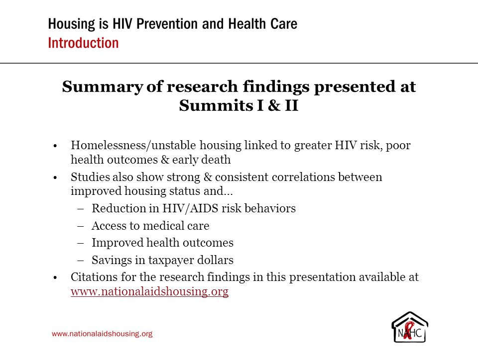 Summary of research findings presented at Summits I & II Homelessness/unstable housing linked to greater HIV risk, poor health outcomes & early death Studies also show strong & consistent correlations between improved housing status and… –Reduction in HIV/AIDS risk behaviors –Access to medical care –Improved health outcomes –Savings in taxpayer dollars Citations for the research findings in this presentation available at www.nationalaidshousing.org www.nationalaidshousing.org